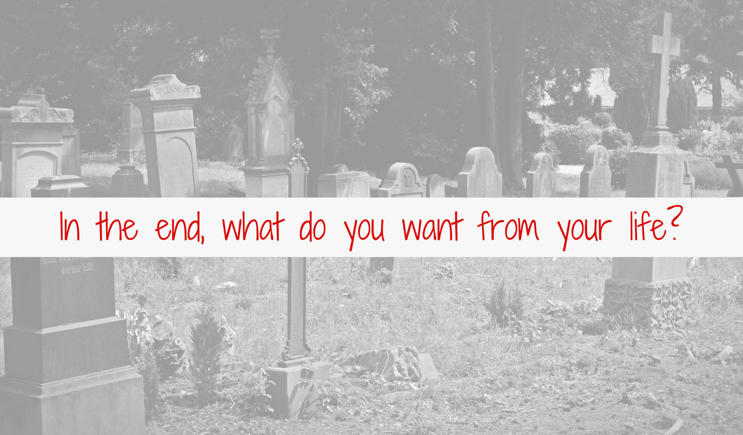 In the end, what do you want from your life?