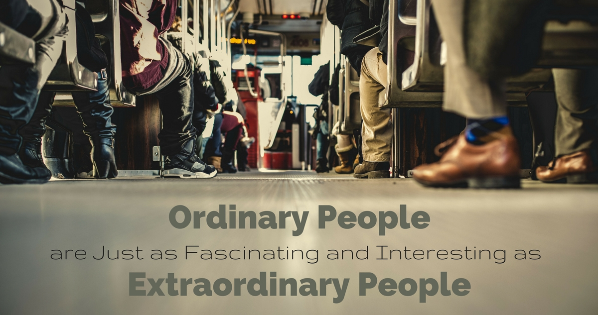 Ordinary People are Just as Fascinating and Interesting as Extraordinary People