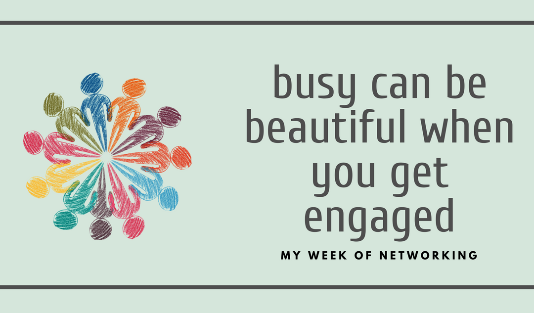 Busy Can Be Beautiful When You Get Engaged: My Week of Networking