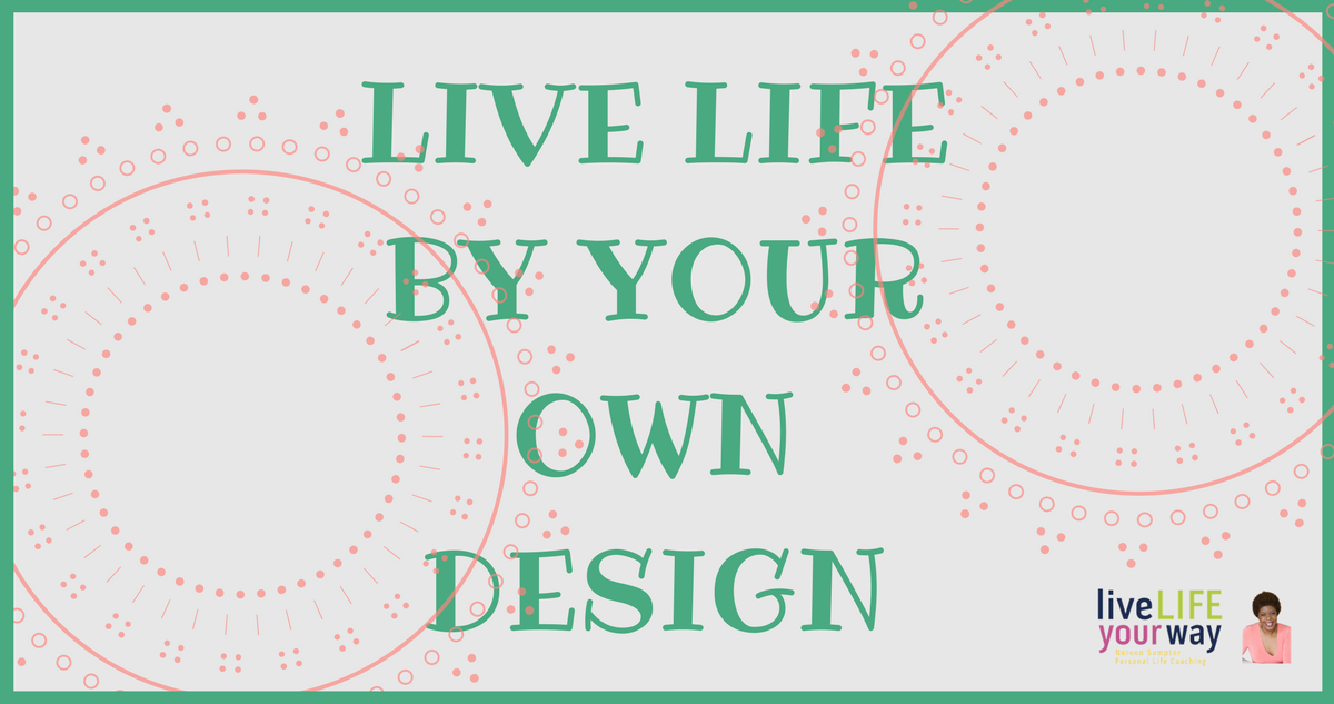 Live Life by Your Own Design, Pt 1